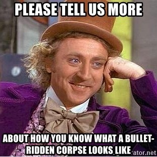 Willy Wonka - Please tell us more about how you know what a bullet-ridden corpse looks like