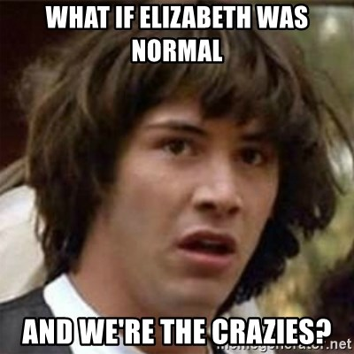 what if meme - What if Elizabeth was normal And we're the crazies?