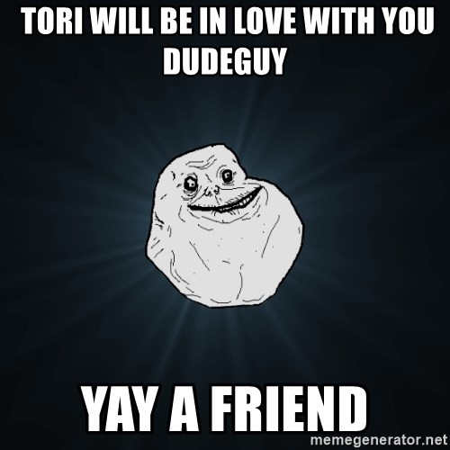 Forever Alone -  tori will be in love with you dudeguy Yay a friend