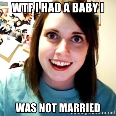 Overly Obsessed Girlfriend - WTF I HAD A BABY I WAS NOT MARRIED