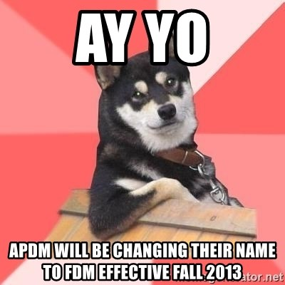 Cool Dog - ay yo APDM WILL BE CHANGING THEIR NAME TO FDM EFFECTIVE FALL 2013