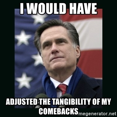 Mitt Romney Meme - I would have adjusted the tangibility of my comebacks