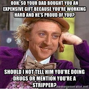 Willy Wonka - Ooh, so your dad bought you an expensive gift because you're working hard and He's proud of you? Should I not tell him You're doing drugs or mention yoU're a stripper?