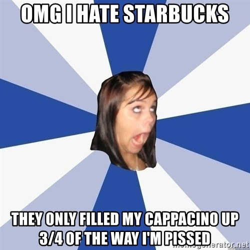 Annoying Facebook Girl - OMG I HATE STARBUCKS they only filled my cappacino up 3/4 of the way i'm pissed