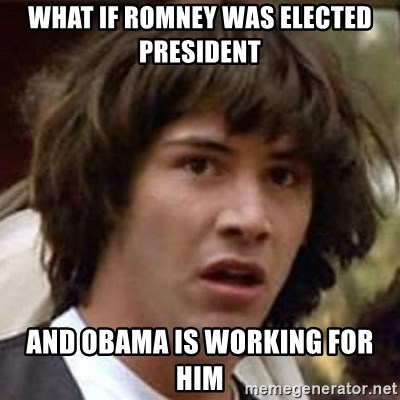 Conspiracy Keanu - what if romney was elected president  and obama is working for him