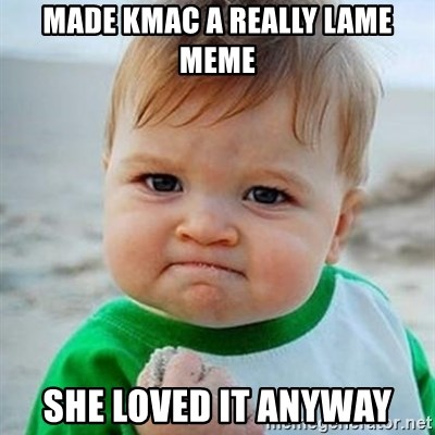 Victory Baby - made kmac a really lame meme she loved it anyway