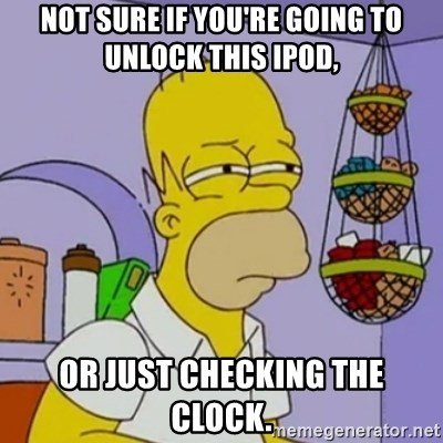 Simpsons' Homer - NOT SURE IF YOU'RE GOING TO UNLOCK THIS IPOD, OR JUST CHECKING THE CLOCK.