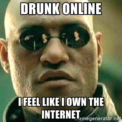 What If I Told You - drunk online i feel like i own the internet