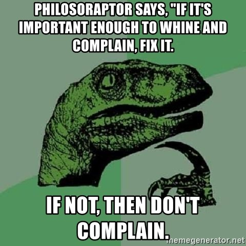 """Philosoraptor - Philosoraptor says, """"If it's important enough to whine and complain, fix it. If not, then don't complain."""