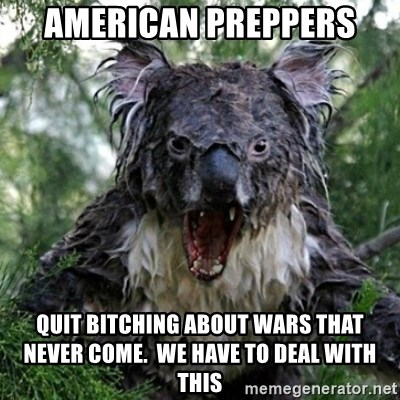 Wet Koala - american preppers quit bitching about wars that never come.  we have to deal with this