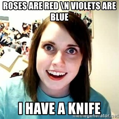 Overly Attached Girlfriend 2 - roses are red \n violets are blue I have a knife