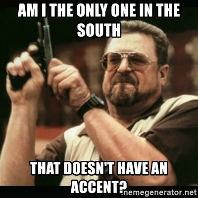 am i the only one around here - AM I THE ONLY ONE IN THE SOUTH That doesn't have an accent?