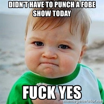 Victory Baby - Didn't have to punch a Fobe show today fuck yes