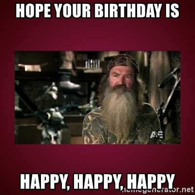 duck dynasty phil - hope your biRthday is happy, happy, happy