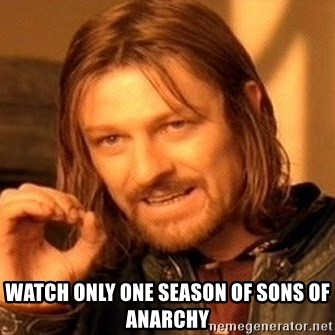 One Does Not Simply -  watch only one season of sons of anarchy