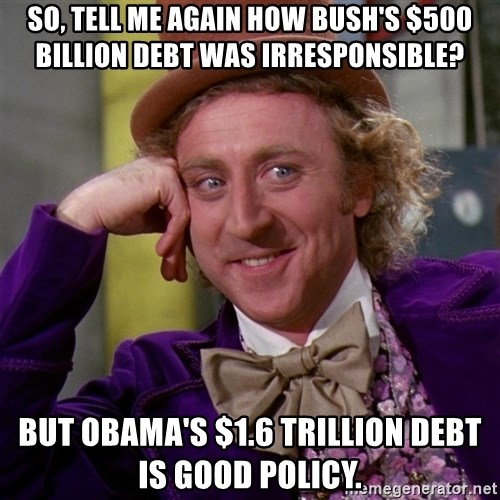 Willy Wonka - So, tell me again how Bush's $500 billion debt was irresponsible? but Obama's $1.6 trillion debt is good policy.