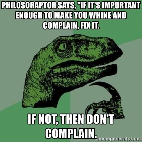 """Philosoraptor - Philosoraptor says, """"If it's important enough to make you whine and complain, fix it.  If not, then don't complain."""