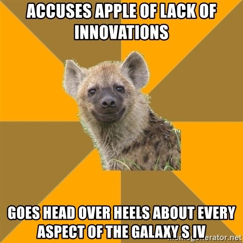 Hypocrite Hyena - accuses apple of lack of innovations goes head over heels about every aspect of the Galaxy S IV