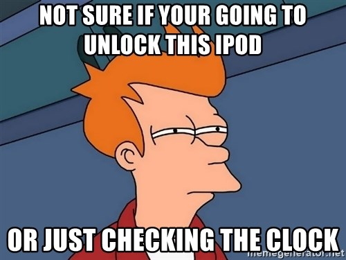 Futurama Fry - NOT SURE IF YOUR GOING TO UNLOCK THIS IPOD OR JUST CHECKING THE CLOCK