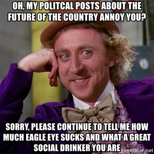 Willy Wonka - Oh, My politcal posts about the future of the country annoy you? Sorry, please continue to tell me how much Eagle eye sucks and what a great social drinker you are