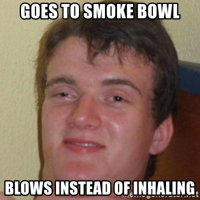 10guy - goes to smoke bowl blows instead of inhaling
