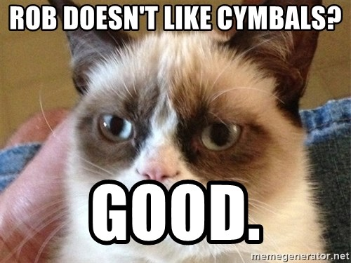 Angry Cat Meme - rob doesn't like cymbals? good.