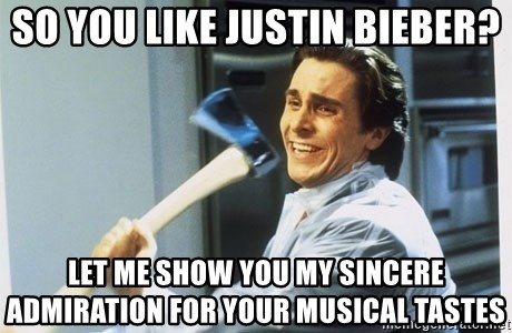 Patrick Bateman - So you like Justin bieber? let me show you my sincere admiration for your musical tastes