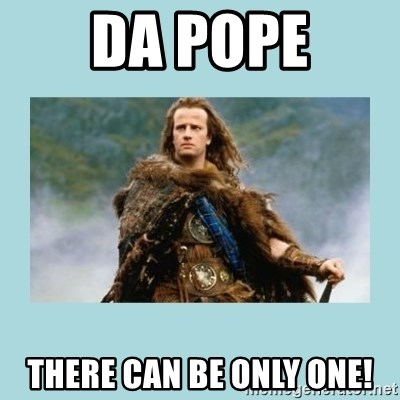 Highlander there can be only one - Da POPE There can be only one!
