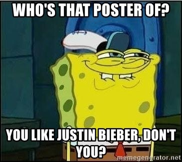 Spongebob Face - Who's that poster of? you like justin bieber, don't you?