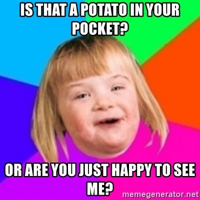 I can count to potato - Is that a potato in your pocket? or are you just happy to see me?