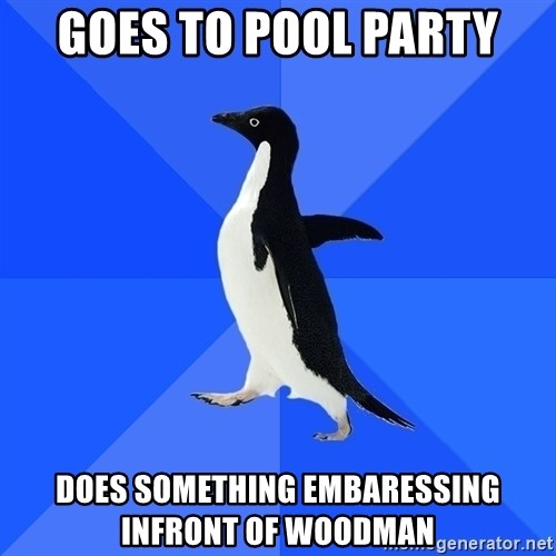 Socially Awkward Penguin - goes to pool party Does something embaressing infront of woodman