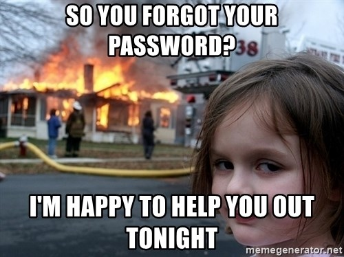 Disaster Girl - so you forgot your password? I'm happy to help you out tonight
