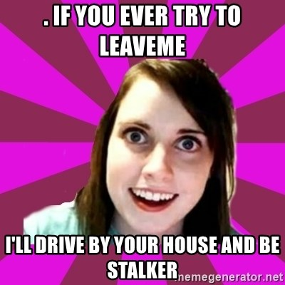 Over Obsessive Girlfriend - . if you ever try to leaveme i'll drive by your house and be stalker
