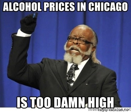 The tolerance is to damn high! - Alcohol prices in chicago is too damn high
