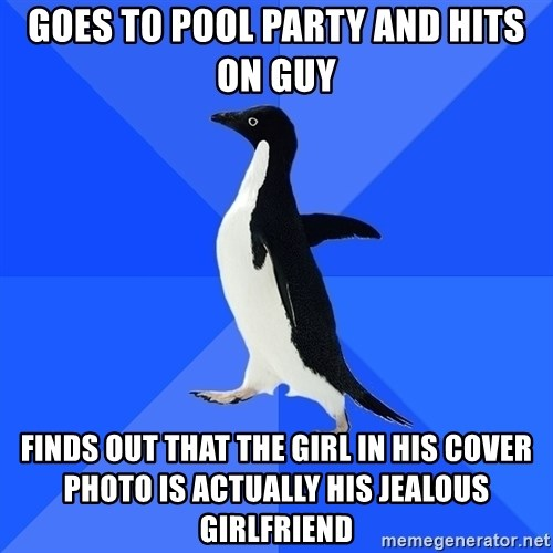 Socially Awkward Penguin - Goes to pool party and hits on guy finds out that the girl in his cover photo is actually his jealous girlfriend