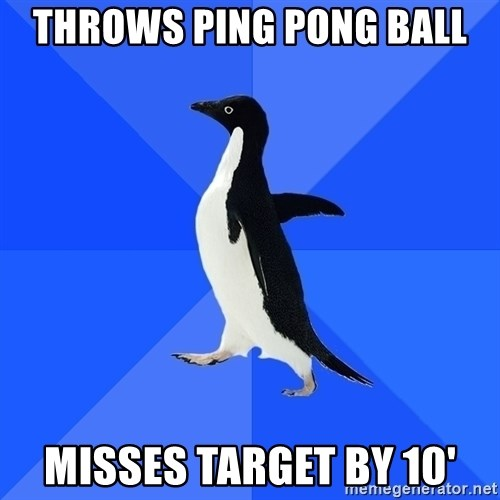 Socially Awkward Penguin - throws ping pong ball misses target by 10'