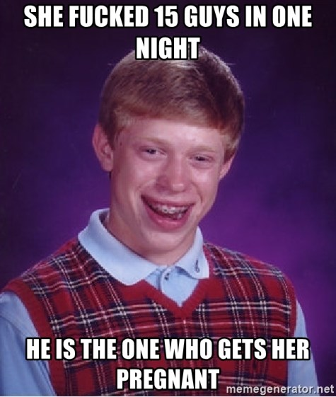 Bad Luck Brian - She fucked 15 guys in one night He is the one who gets her pregnant