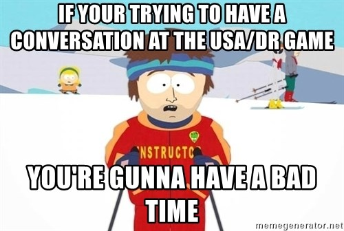 You're gonna have a bad time - If your trying to have a conversation at the usa/dr game you're gunna have a bad time