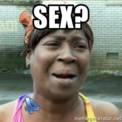 Ain't Nobody got time fo that - Sex?