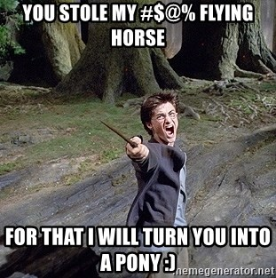 Pissed off Harry - you stole my #$@% flying horse for that i will turn you into a pony :)