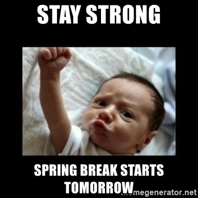 Stay strong meme - Stay strong Spring break starts tomorrow