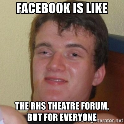 Really Stoned Guy - facebook is like the rhs theatre forum,              but for everyone