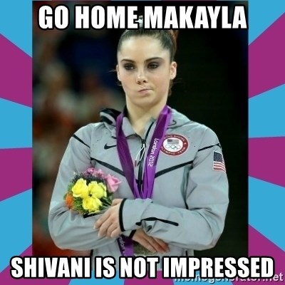 Makayla Maroney  - gO HOME MAKAYLA sHIVANI IS NOT IMPRESSED