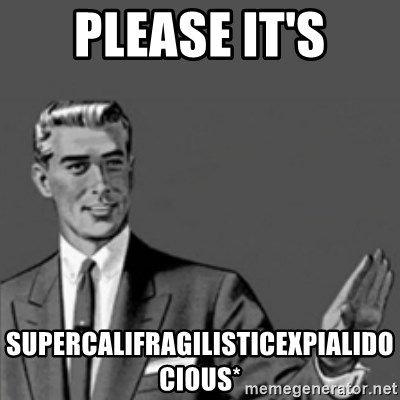 Correction Guy - please it's supercalifragilisticexpialidocious*