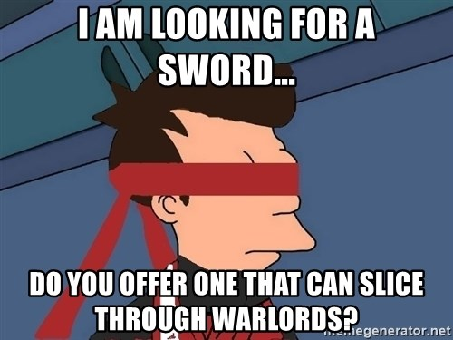 fryshi - I am looking for a sword... Do you offer one that can slice through warlords?