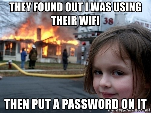 Disaster Girl - they found out i was using their wifi then put a password on it