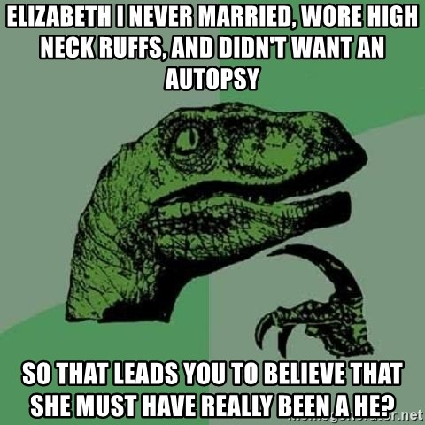 Philosoraptor - elizabeth i never married, wore high neck ruffs, and didn't want an autopsy so that leads you to believe that she must have really been a he?