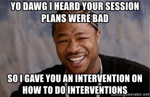 Yo Dawg - yo dawg i heard your session plans were bad so i gave you an intervention on how to do interventions