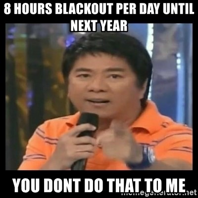 You don't do that to me meme - 8 hours Blackout per day until next year you dont do that to me