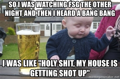 "drunk baby 1 - So i was watching FSG the other night and then i heard a bang bang I was like ""Holy shit, my house is getting shot up"""